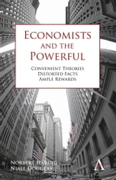 Economists and the Powerful - Convenient Theories, Distorted Facts, Ample Rewards ebook by Niall Douglas,Norbert H????ring