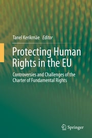 Protecting Human Rights in the EU - Controversies and Challenges of the Charter of Fundamental Rights ebook by