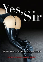 Yes, Sir: Erotic Stories of Female Submission - Erotic Stories of Female Submission ebook by Rachel Kramer Bussel