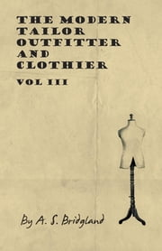 The Modern Tailor Outfitter and Clothier - Vol III ebook by A. S. Bridgland