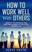 how to work well with others: simple techniques for getting along within the workplace ebook by David Smith