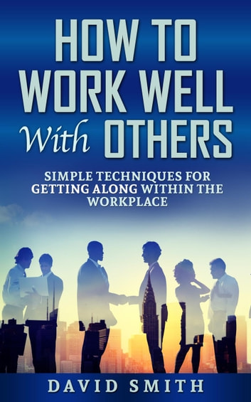 How To Work Well With Others Simple Techniques For Getting Along