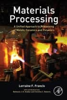 Materials Processing - A Unified Approach to Processing of Metals, Ceramics and Polymers ebook by Lorraine F. Francis, Ph.D