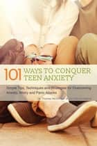 101 Ways to Conquer Teen Anxiety - Simple Tips, Techniques and Strategies for Overcoming Anxiety, Worry and Panic Attacks ebook by Dr. Thomas McDonagh, Jon Patrick Hatcher