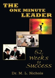 The One Minute Leader - 52 Weeks to Success ebook by Dr. M. L. Nichols