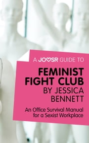 A Joosr Guide to... Feminist Fight Club by Jessica Bennett: An Office Survival Manual for a Sexist Workplace ebook by Joosr