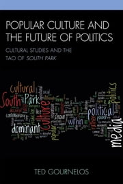 Popular Culture and the Future of Politics - Cultural Studies and the Tao of South Park ebook by Ted Gournelos