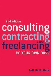 Consulting, Contracting and Freelancing - Be Your Own Boss ebook by Ian Benjamin