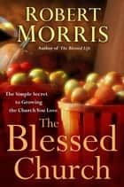 The Blessed Church - The Simple Secret to Growing the Church You Love eBook by Robert Morris