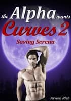 The Alpha Wants Curves 2: Saving Serena (Werewolf & BBW Erotic Romance) ebook by