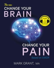 The New Change Your Brain, Change Your Pain - Based on EMDR ebook by Mark Grant