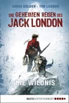 Die geheimen Reisen des Jack London - Die Wildnis ebook by Tim Lebbon, Christopher Golden, Collin McMahon