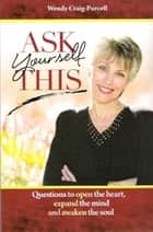 Ask Yourself This - Questions to Open the Heart, Expand the Mind and Awaken the Soul ebook by Wendy Craig-Purcell