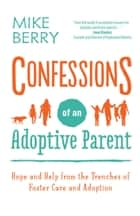 Confessions of an Adoptive Parent - Hope and Help from the Trenches of Foster Care and Adoption ebook by Mike Berry