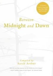 Between Midnight and Dawn - A Literary Guide to Prayer for Lent, Holy Week, and Eastertide ebook by Sarah Arthur