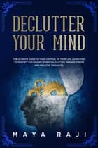 Declutter Your Mind: The Ultimate Guide to Take Control of Your Life. Learn How to Identify the Causes of Mental Clutter, Manage Stress and Negative Thoughts. ebook by Maya Raji