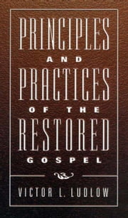 Principles and Practices of the Restored Gospel ebook by Victor L. Ludlow