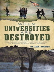 When Universities are Destroyed - How Tulane University and the University of Alabama Rebuilt after Disaster ebook by Dr. Jack Kushner