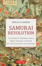 Samurai Revolution - The Dawn of Modern Japan Seen Through the Eyes of the Shogun's Last Samurai ebook by Romulus Hillsborough