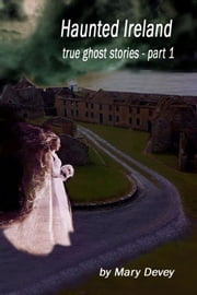 Haunted Ireland: True Ghost Stories Part 1 ebook by Mary Devey