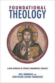 Foundational Theology - A New Approach to Catholic Fundamental Theology ebook by Neil Ormerod,Christiaan Jacobs-Vandegeer