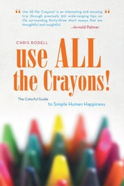 Use All the Crayons! - The Colorful Guide to Simple Human Happiness ebook by Chris Rodell