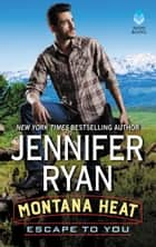 Montana Heat: Escape to You - A Montana Heat Novel ebook by Jennifer Ryan