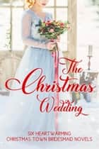 The Christmas Wedding: Six Heartwarming Christmas Town Bridesmaid Novels ebook by LeAnne Bristow, Cheryl Harper, Claire McEwen,...