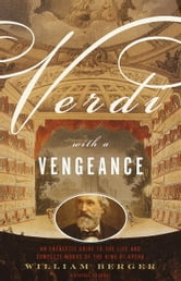 Verdi With a Vengeance - An Energetic Guide to the Life and Complete Works of the King of Opera ebook by William Berger