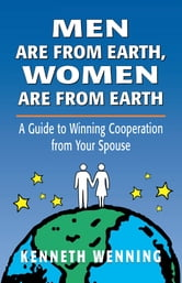 Men are from Earth, Women are from Earth - A Guide to Winning Cooperation from Your Spouse ebook by Kenneth Wenning