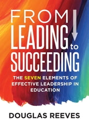 From Leading to Succeeding - The Seven Elements of Effective Leadership in Education (A Change Readiness Assessment Tool for School Initiatives) ebook by Douglas Reeves