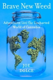 Brave New Weed - Adventures into the Uncharted World of Cannabis ebook by Joe Dolce