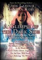 A Glimpse of the Dark Side - Adult Paranormal Erotic Romance Collection ebook by Sandra Ross, Eden Laroux
