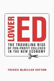 Lower Ed - The Troubling Rise of For-Profit Colleges in the New Economy ebook by Tressie McMillan Cottom