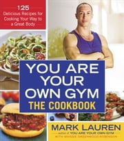 You Are Your Own Gym: The Cookbook - 125 Delicious Recipes for Cooking Your Way to a Great Body ebook by Mark Lauren,Maggie Greenwood-Robinson