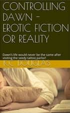 Controlling Dawn: Erotic Fiction or Reality ebook by KC Douglas