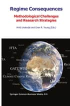 Regime Consequences - Methodological Challenges and Research Strategies eBook by A. Underdal, Oran R. Young