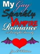My Gay Sparkly Vampire Romance: A Twilight Parody ebook by Zoe E. Whitten
