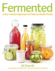 Fermented - A Four Season Approach to Paleo Probiotic Foods ebook by Jill Ciciarelli,Diane Sanfilippo