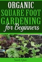 Organic Square Foot Gardening for Beginners ebook by Sandy Qure