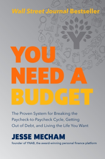 You Need a Budget - The Proven System for Breaking the Paycheck-to-Paycheck Cycle, Getting Out of Debt, and Living the Life You Want ebook by Jesse Mecham