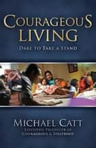 Courageous Living - Dare to Take a Stand ebook by Michael Catt