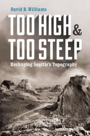 Too High and Too Steep: Reshaping Seattle's Topography ebook by Williams, David B