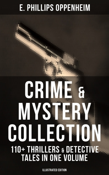 Crime & Mystery Collection: 110+ Thrillers & Detective Tales in One Volume (Illustrated Edition) - Including Cases of the Renowned Private Investigators Nicholas Goade, Peter Hames, Major Forester, Pudgy Pete, Joseph Cray, Commodore Jasen and Miss Mott ebook by E. Phillips Oppenheim