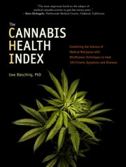 The Cannabis Health Index - Combining the Science of Medical Marijuana with Mindfulness Techniques To Heal 100 Chronic Symptoms and Diseases ebook by Uwe Blesching