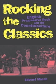 Rocking the Classics : English Progressive Rock and the Counterculture - English Progressive Rock and the Counterculture ebook by Edward Macan
