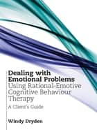 Dealing with Emotional Problems Using Rational-Emotive Cognitive Behaviour Therapy - A Client's Guide ebook by Windy Dryden
