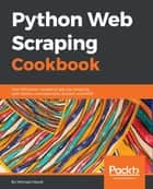 Python Web Scraping Cookbook - Over 90 proven recipes to get you scraping with Python, microservices, Docker, and AWS ebook by Michael Heydt