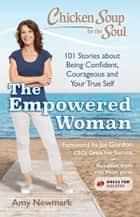 Chicken Soup for the Soul: The Empowered Woman - 101 Stories about Being Confident, Courageous and Your True Self ebook by Amy Newmark