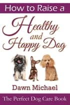 How to Raise a Healthy and Happy Dog: The Perfect Dog Care Book ebook by Dawn Michael